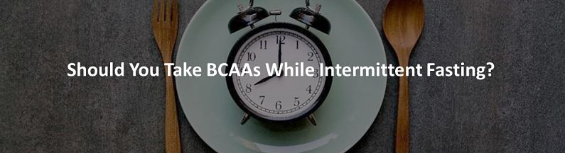 Should You Take BCAAs While Intermittent Fasting?