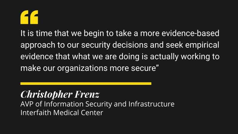 It is time that we begin to take a more evidence-based approach to our security decisions and seek empirical evidence that what we are doing is actually working to make our organizations more secure.
