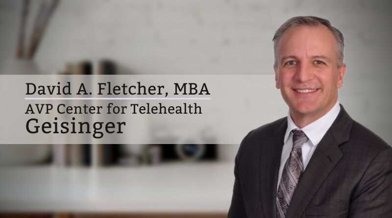 David A. Fletcher, MBA, Associate Vice President Center for Telehealth, Geisinger