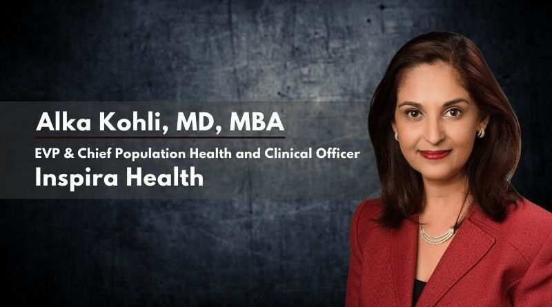 By Alka Kohli, M.D., M.B.A., EVP & Chief Population Health and Clinical Officer, Inspira Health