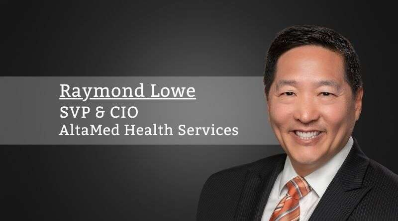 Raymond Lowe, SVP & CIO, AltaMed Health Services