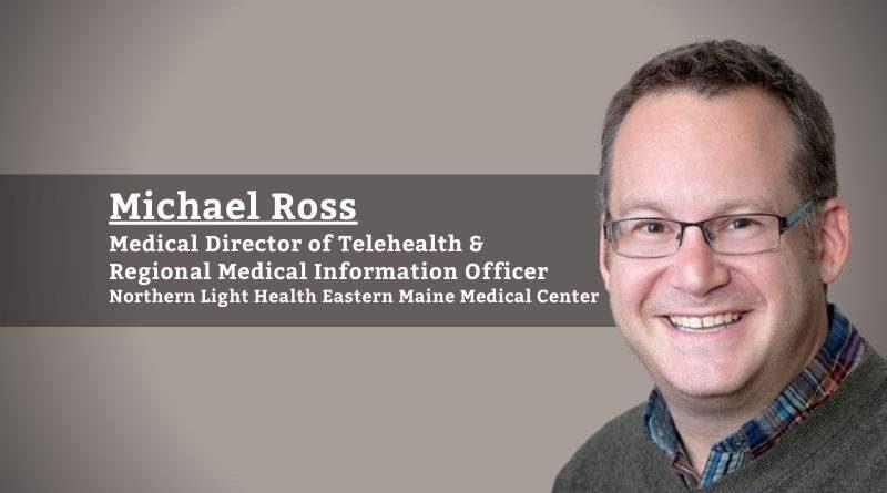 Michael Ross, Medical Director of Telehealth & Regional Medical Information Officer, Northern Light Eastern Maine Medical Center